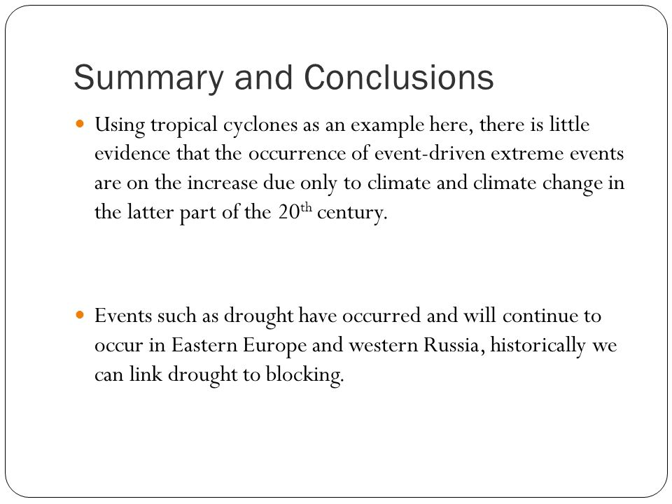 Summary and Conclusions Using tropical cyclones as an example here, there is little evidence that the occurrence of event-driven extreme events are on the increase due only to climate and climate change in the latter part of the 20 th century.