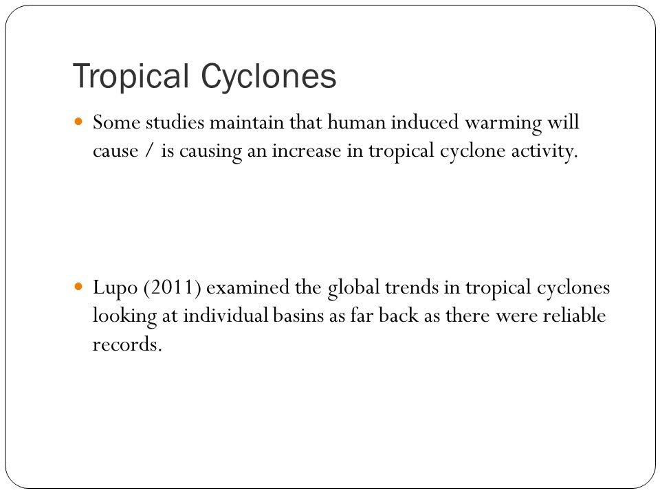 Tropical Cyclones Some studies maintain that human induced warming will cause / is causing an increase in tropical cyclone activity.