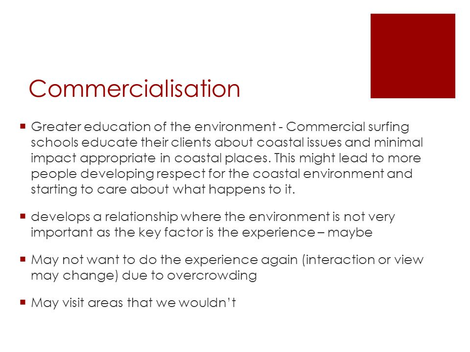 Commercialisation  Greater education of the environment - Commercial surfing schools educate their clients about coastal issues and minimal impact appropriate in coastal places.