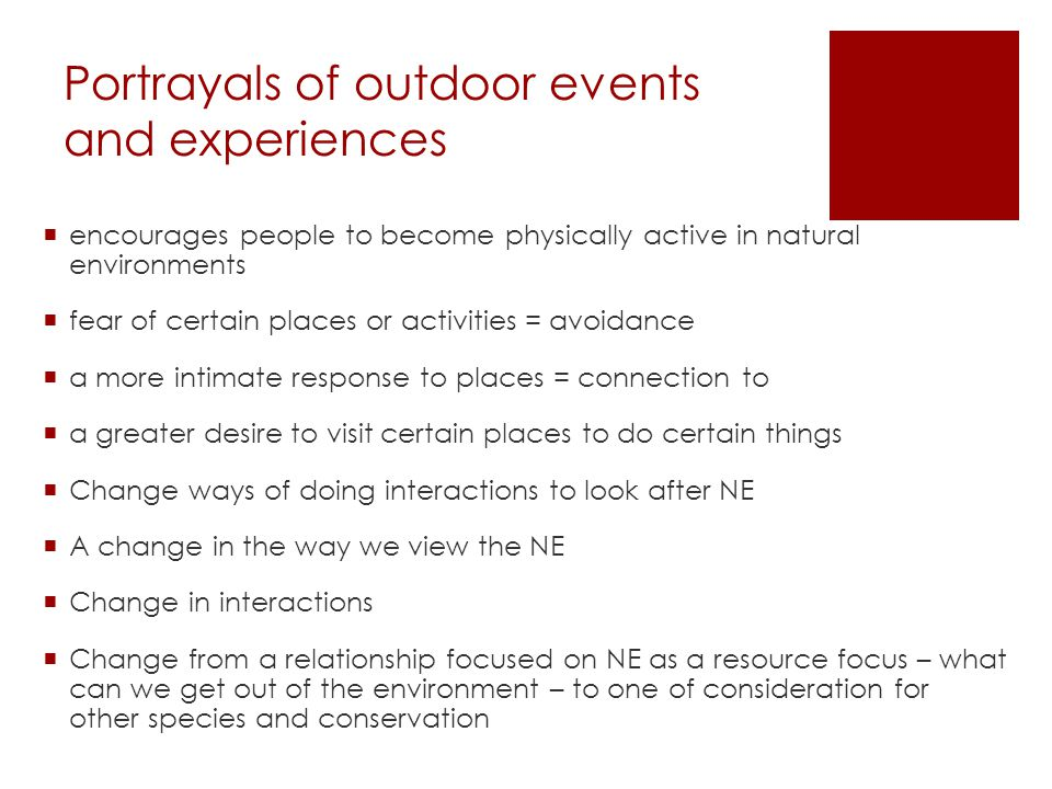 Portrayals of outdoor events and experiences  encourages people to become physically active in natural environments  fear of certain places or activities = avoidance  a more intimate response to places = connection to  a greater desire to visit certain places to do certain things  Change ways of doing interactions to look after NE  A change in the way we view the NE  Change in interactions  Change from a relationship focused on NE as a resource focus – what can we get out of the environment – to one of consideration for other species and conservation
