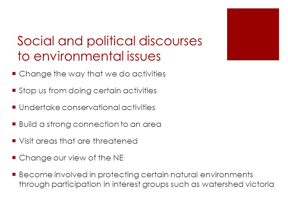 Social and political discourses to environmental issues  Change the way that we do activities  Stop us from doing certain activities  Undertake conservational activities  Build a strong connection to an area  Visit areas that are threatened  Change our view of the NE  Become involved in protecting certain natural environments through participation in interest groups such as watershed victoria