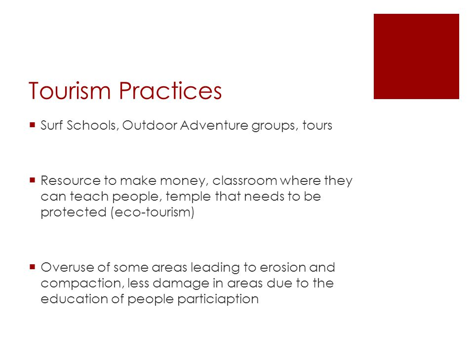 Tourism Practices  Surf Schools, Outdoor Adventure groups, tours  Resource to make money, classroom where they can teach people, temple that needs to be protected (eco-tourism)  Overuse of some areas leading to erosion and compaction, less damage in areas due to the education of people particiaption