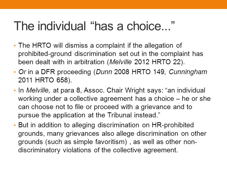 The individual has a choice... The HRTO will dismiss a complaint if the allegation of prohibited-ground discrimination set out in the complaint has been dealt with in arbitration (Melville 2012 HRTO 22).