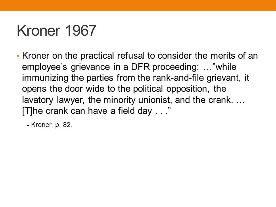 Kroner 1967 Kroner on the practical refusal to consider the merits of an employee's grievance in a DFR proceeding: … while immunizing the parties from the rank-and-file grievant, it opens the door wide to the political opposition, the lavatory lawyer, the minority unionist, and the crank.