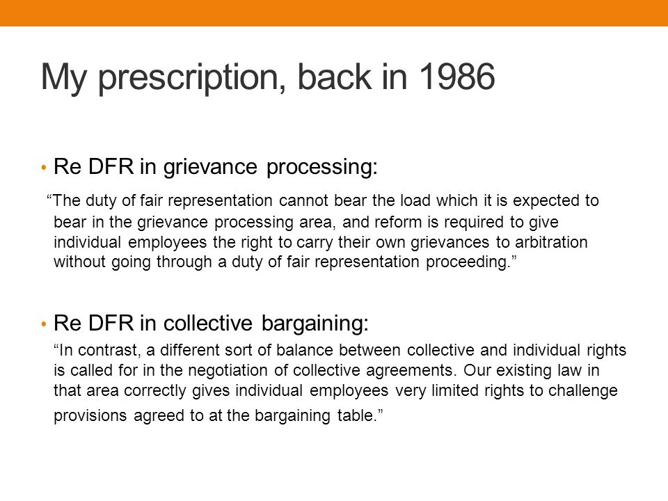 My prescription, back in 1986 Re DFR in grievance processing: The duty of fair representation cannot bear the load which it is expected to bear in the grievance processing area, and reform is required to give individual employees the right to carry their own grievances to arbitration without going through a duty of fair representation proceeding. Re DFR in collective bargaining: In contrast, a different sort of balance between collective and individual rights is called for in the negotiation of collective agreements.
