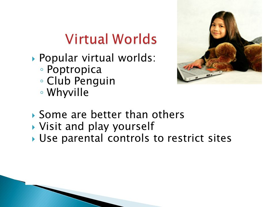  Popular virtual worlds: ◦ Poptropica ◦ Club Penguin ◦ Whyville  Some are better than others  Visit and play yourself  Use parental controls to restrict sites
