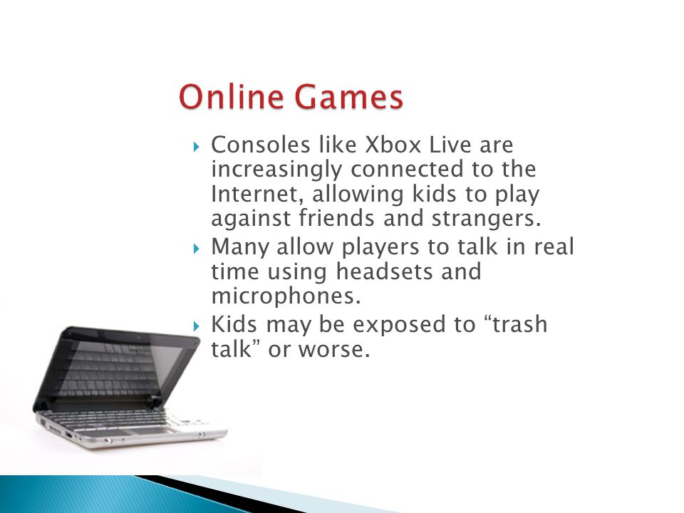 Consoles like Xbox Live are increasingly connected to the Internet, allowing kids to play against friends and strangers.