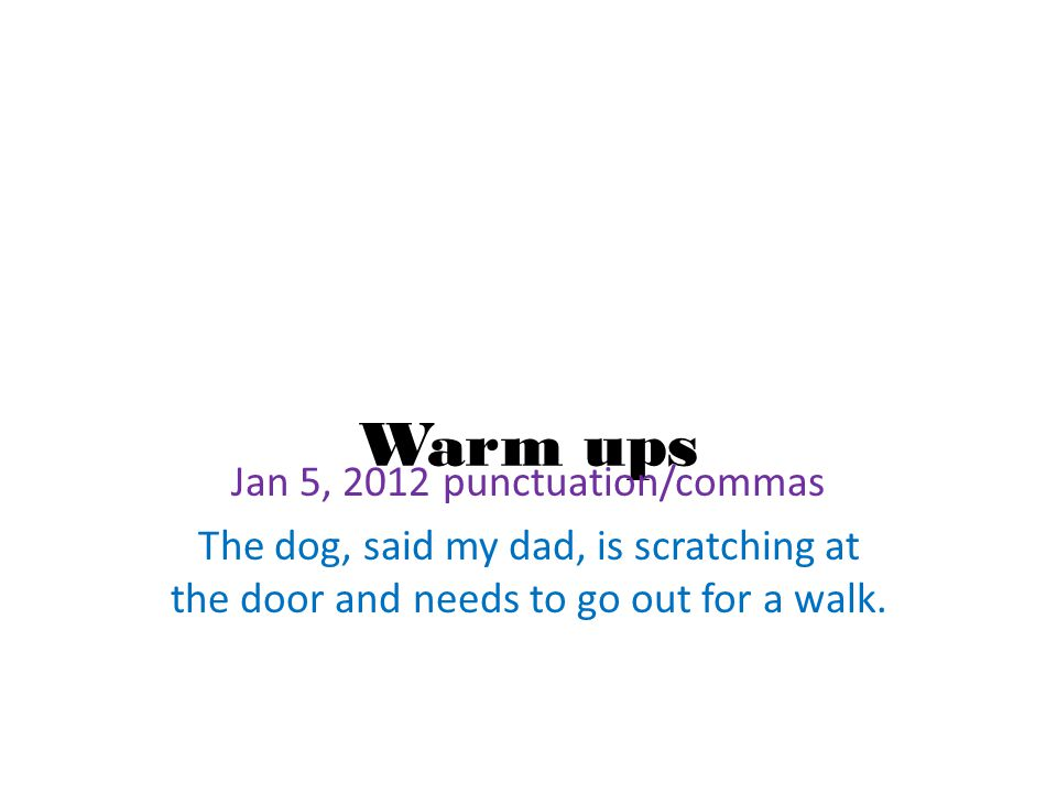 Warm ups Jan 5, 2012 punctuation/commas The dog, said my dad, is scratching at the door and needs to go out for a walk.