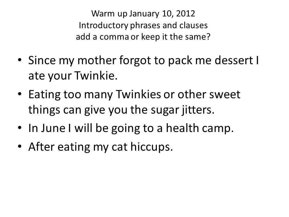 Warm up January 10, 2012 Introductory phrases and clauses add a comma or keep it the same.