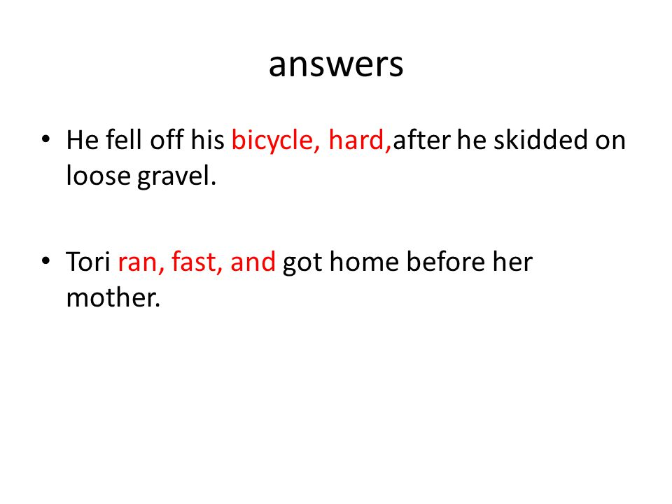 answers He fell off his bicycle, hard,after he skidded on loose gravel.