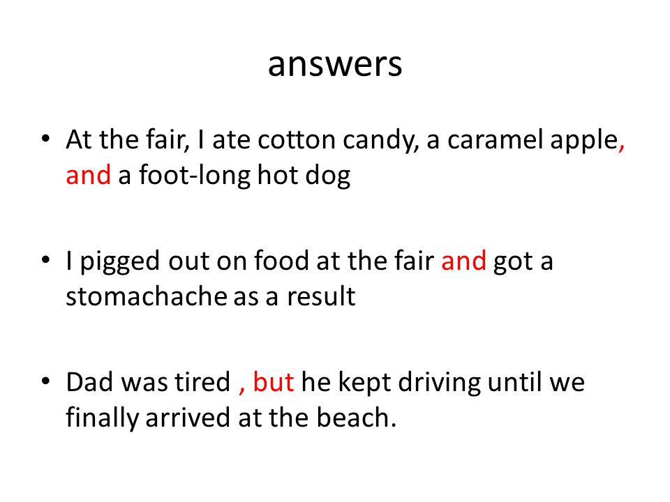 answers At the fair, I ate cotton candy, a caramel apple, and a foot-long hot dog I pigged out on food at the fair and got a stomachache as a result Dad was tired, but he kept driving until we finally arrived at the beach.