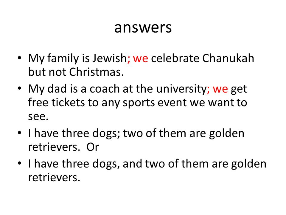 answers My family is Jewish; we celebrate Chanukah but not Christmas.