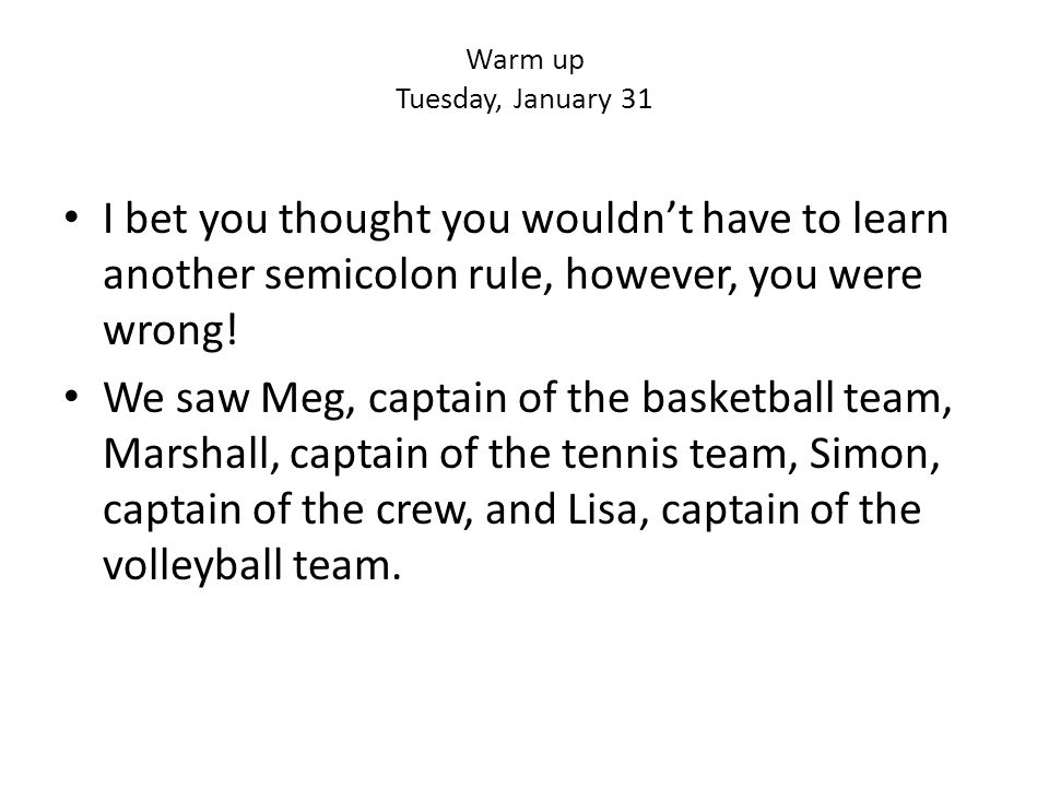 Warm up Tuesday, January 31 I bet you thought you wouldn't have to learn another semicolon rule, however, you were wrong.