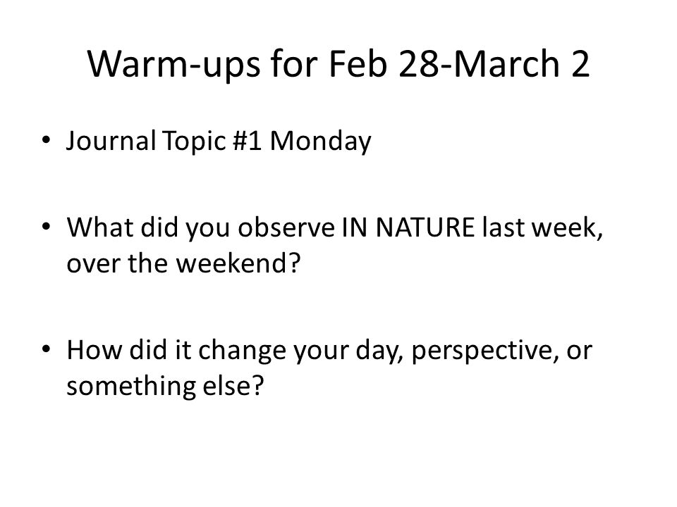 Warm-ups for Feb 28-March 2 Journal Topic #1 Monday What did you observe IN NATURE last week, over the weekend.