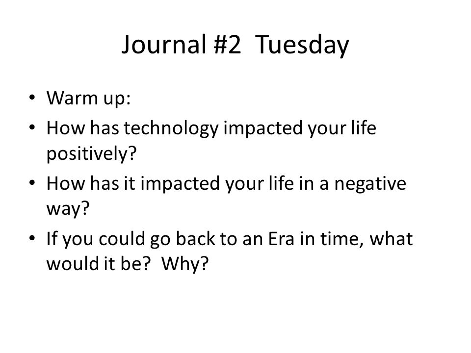 Journal #2 Tuesday Warm up: How has technology impacted your life positively.