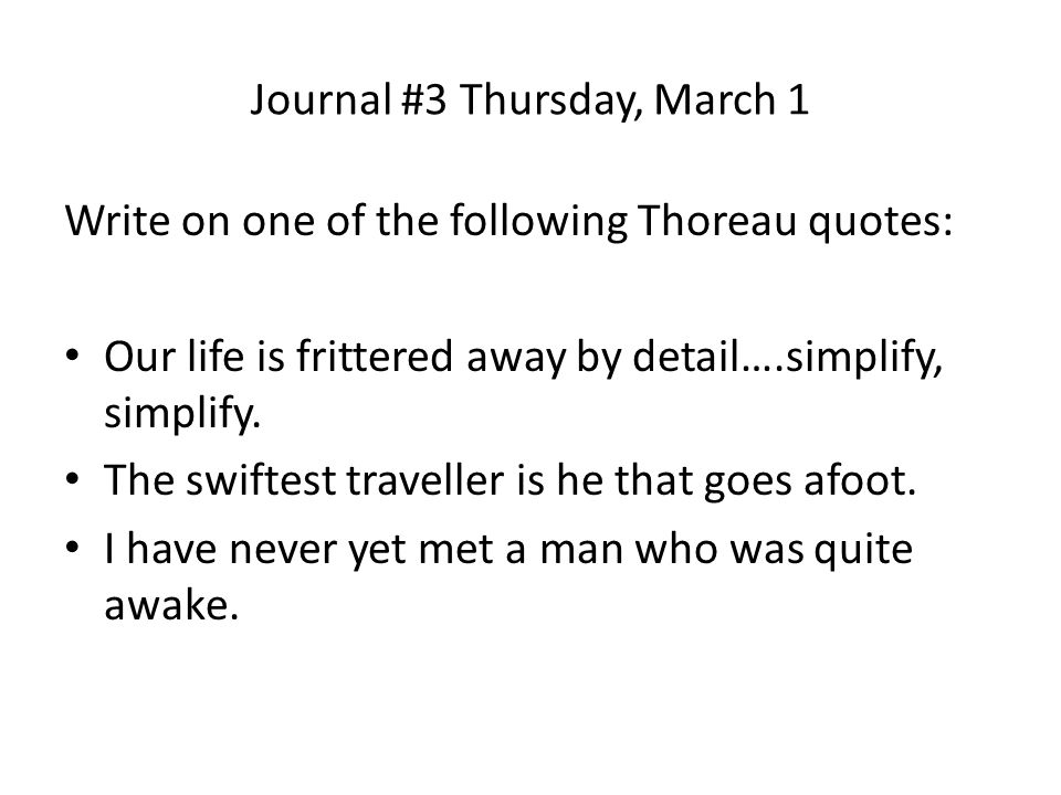 Journal #3 Thursday, March 1 Write on one of the following Thoreau quotes: Our life is frittered away by detail….simplify, simplify.