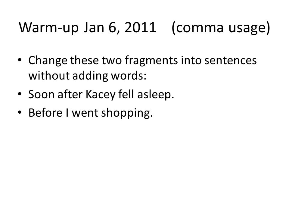 Warm-up Jan 6, 2011 (comma usage) Change these two fragments into sentences without adding words: Soon after Kacey fell asleep.