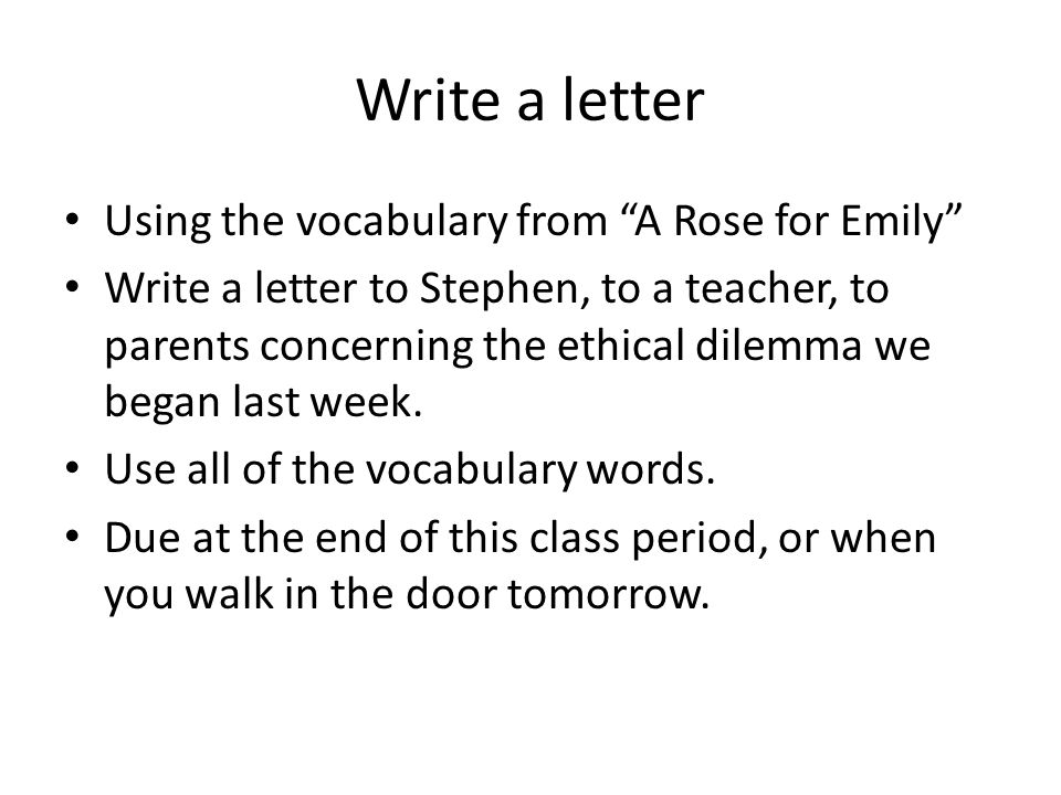 Write a letter Using the vocabulary from A Rose for Emily Write a letter to Stephen, to a teacher, to parents concerning the ethical dilemma we began last week.