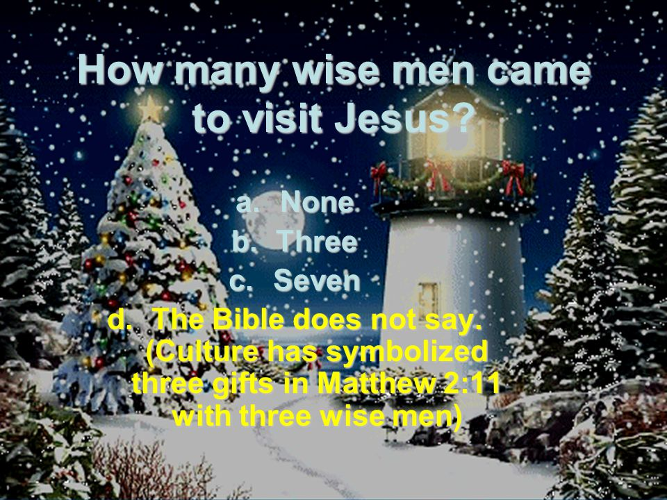 How many wise men came to visit Jesus. a.None b.Three c.Seven d.The Bible does not say.