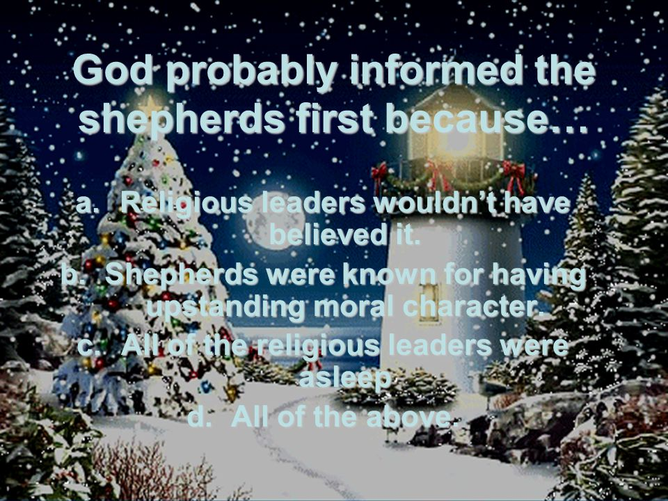 God probably informed the shepherds first because… a.Religious leaders wouldn't have believed it.