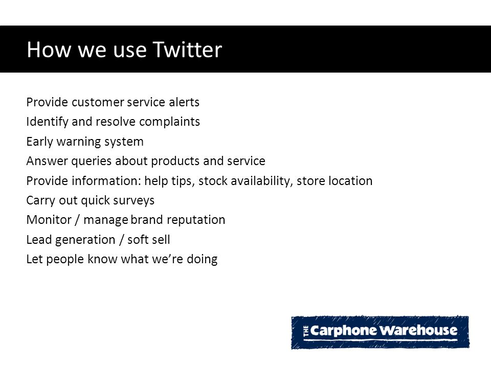 How we use Twitter Provide customer service alerts Identify and resolve complaints Early warning system Answer queries about products and service Provide information: help tips, stock availability, store location Carry out quick surveys Monitor / manage brand reputation Lead generation / soft sell Let people know what we're doing