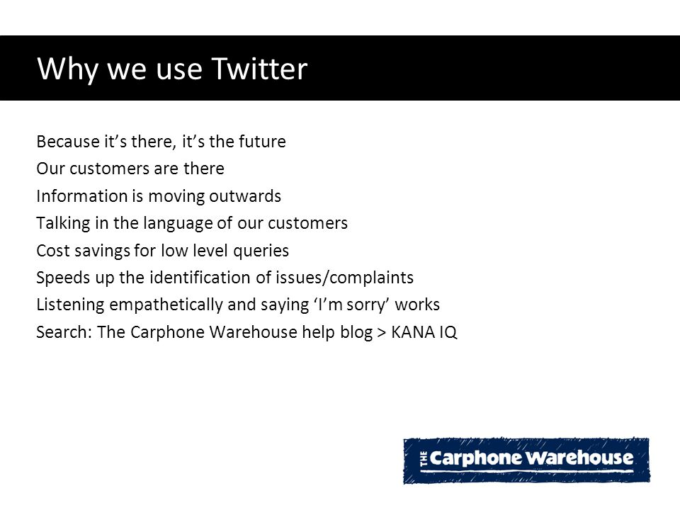 Why we use Twitter Because it's there, it's the future Our customers are there Information is moving outwards Talking in the language of our customers Cost savings for low level queries Speeds up the identification of issues/complaints Listening empathetically and saying 'I'm sorry' works Search: The Carphone Warehouse help blog > KANA IQ