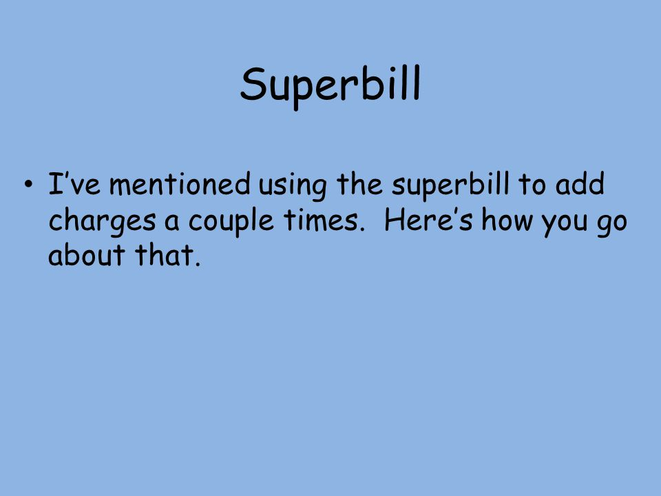 Superbill I've mentioned using the superbill to add charges a couple times.