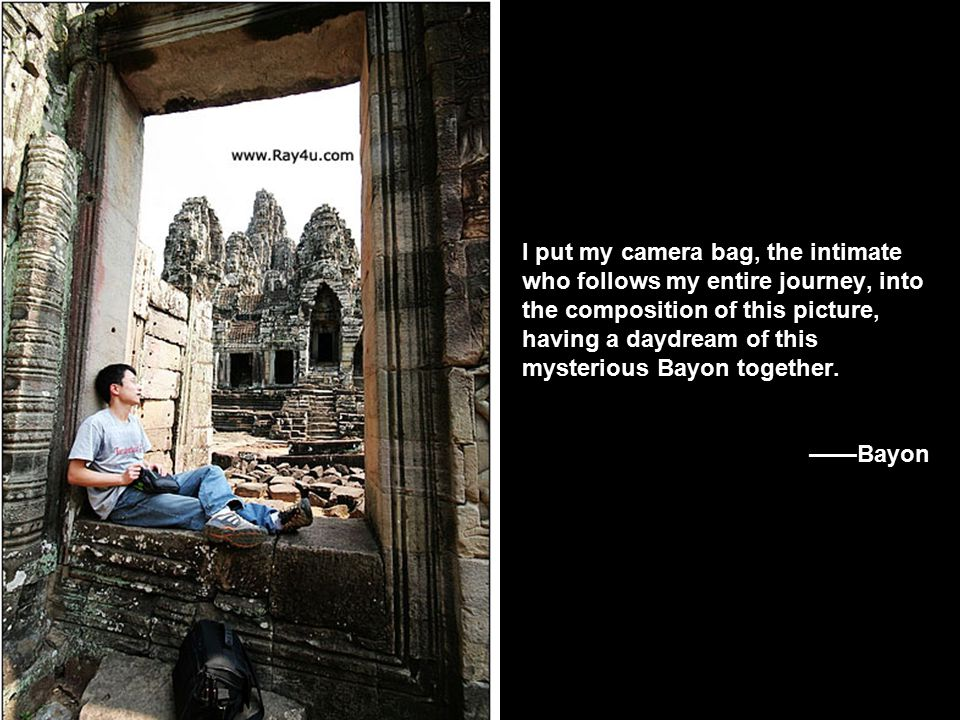 I put my camera bag, the intimate who follows my entire journey, into the composition of this picture, having a daydream of this mysterious Bayon together.