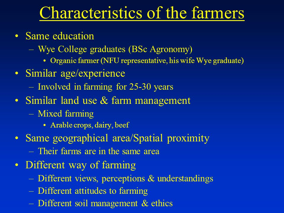 Characteristics of the farmers Same education –Wye College graduates (BSc Agronomy) Organic farmer (NFU representative, his wife Wye graduate) Similar age/experience –Involved in farming for 25-30 years Similar land use & farm management –Mixed farming Arable crops, dairy, beef Same geographical area/Spatial proximity –Their farms are in the same area Different way of farming –Different views, perceptions & understandings –Different attitudes to farming –Different soil management & ethics