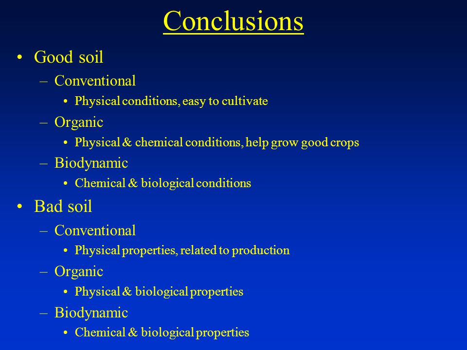 Conclusions Good soil –Conventional Physical conditions, easy to cultivate –Organic Physical & chemical conditions, help grow good crops –Biodynamic Chemical & biological conditions Bad soil –Conventional Physical properties, related to production –Organic Physical & biological properties –Biodynamic Chemical & biological properties