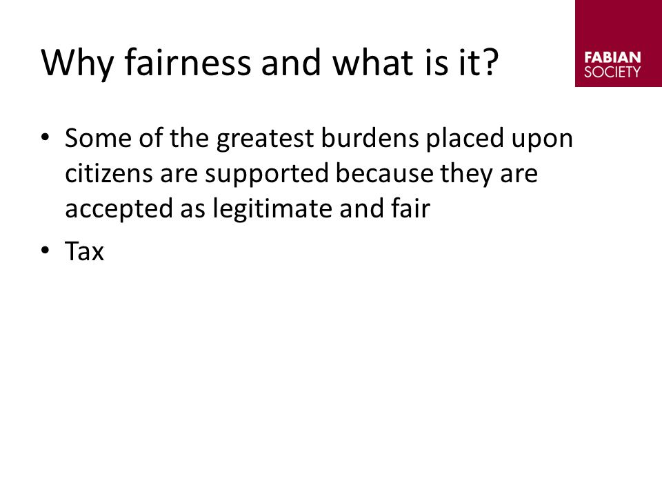 Some of the greatest burdens placed upon citizens are supported because they are accepted as legitimate and fair Tax Why fairness and what is it