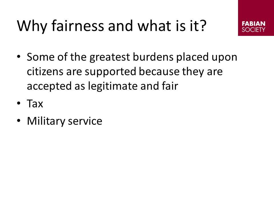 Some of the greatest burdens placed upon citizens are supported because they are accepted as legitimate and fair Tax Military service Why fairness and what is it