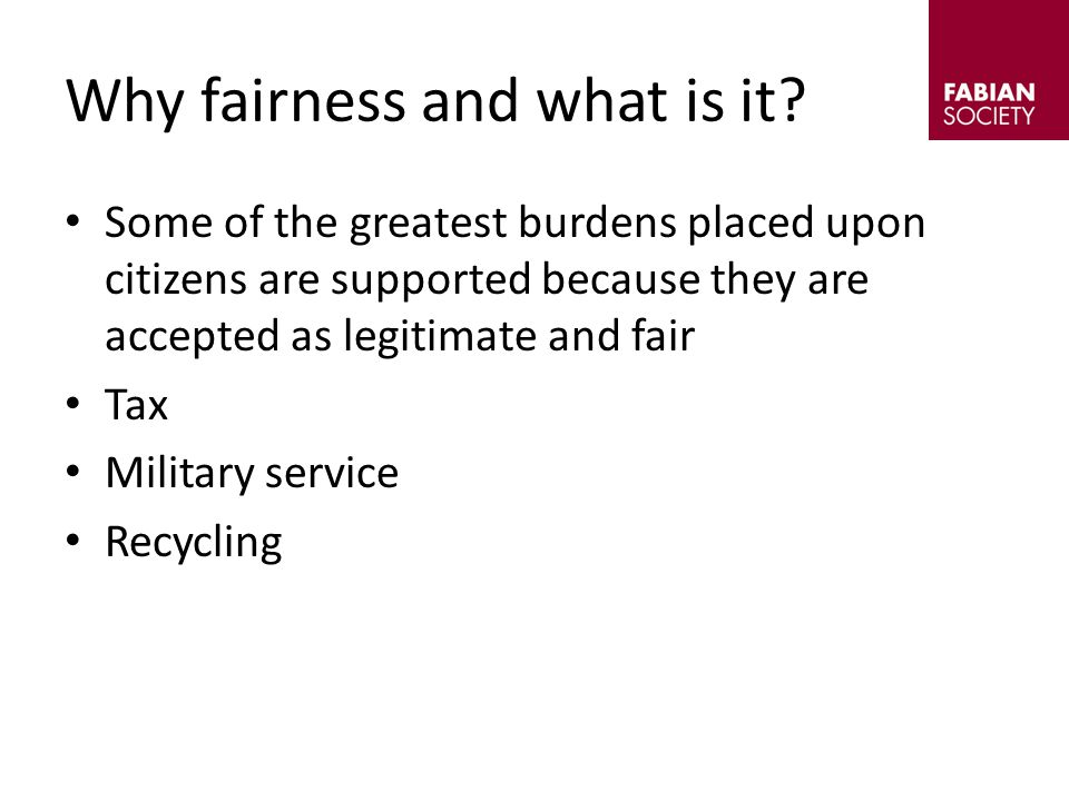 Some of the greatest burdens placed upon citizens are supported because they are accepted as legitimate and fair Tax Military service Recycling Why fairness and what is it