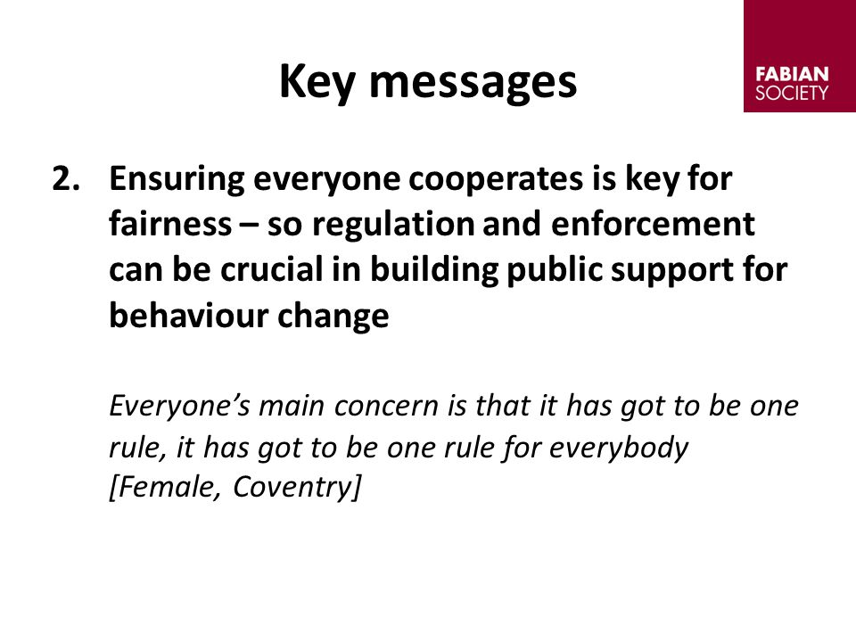 2.Ensuring everyone cooperates is key for fairness – so regulation and enforcement can be crucial in building public support for behaviour change Everyone's main concern is that it has got to be one rule, it has got to be one rule for everybody [Female, Coventry] Key messages