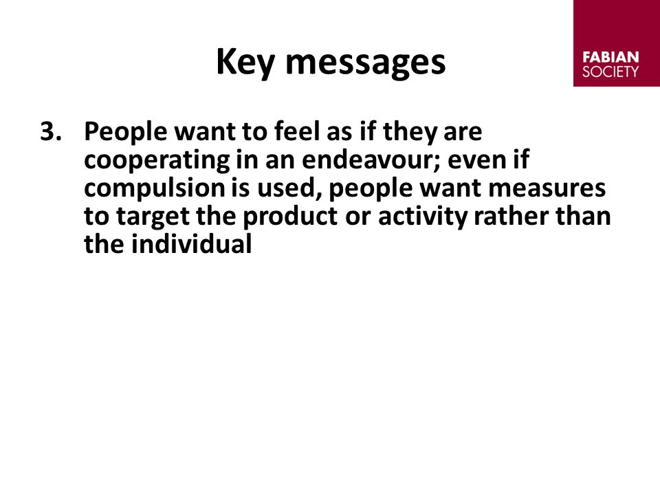 3.People want to feel as if they are cooperating in an endeavour; even if compulsion is used, people want measures to target the product or activity rather than the individual Key messages