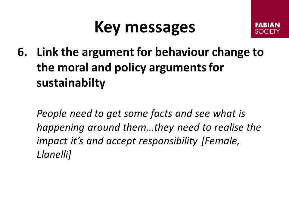 6.Link the argument for behaviour change to the moral and policy arguments for sustainabilty People need to get some facts and see what is happening around them...they need to realise the impact it's and accept responsibility [Female, Llanelli] Key messages