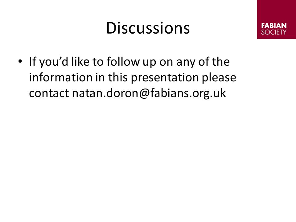 Discussions If you'd like to follow up on any of the information in this presentation please contact natan.doron@fabians.org.uk