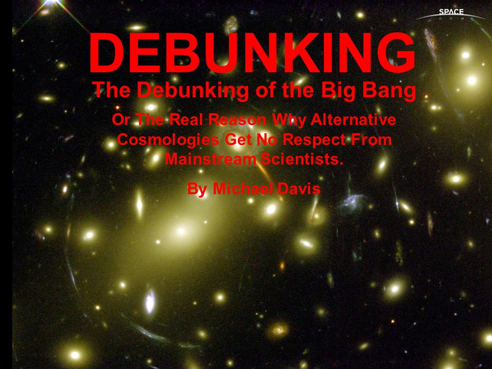 DEBUNKING The Debunking of the Big Bang Or The Real Reason Why Alternative Cosmologies Get No Respect From Mainstream Scientists.