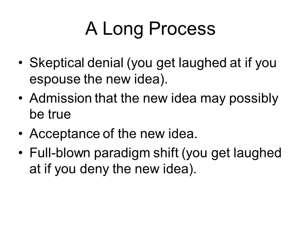 A Long Process Skeptical denial (you get laughed at if you espouse the new idea).
