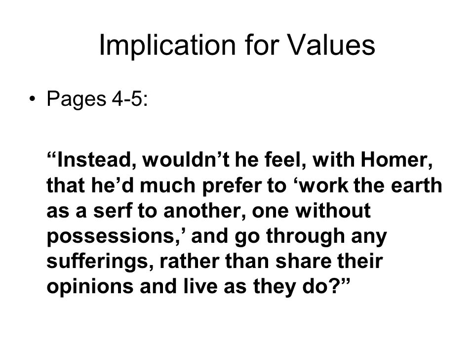 Implication for Values Pages 4-5: Instead, wouldn't he feel, with Homer, that he'd much prefer to 'work the earth as a serf to another, one without possessions,' and go through any sufferings, rather than share their opinions and live as they do