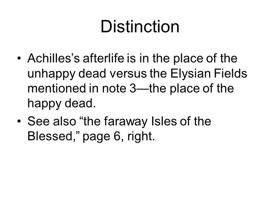 Distinction Achilles's afterlife is in the place of the unhappy dead versus the Elysian Fields mentioned in note 3—the place of the happy dead.