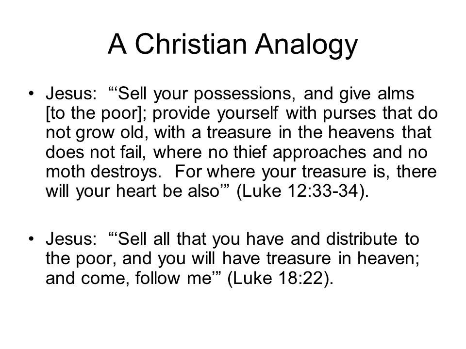 A Christian Analogy Jesus: 'Sell your possessions, and give alms [to the poor]; provide yourself with purses that do not grow old, with a treasure in the heavens that does not fail, where no thief approaches and no moth destroys.