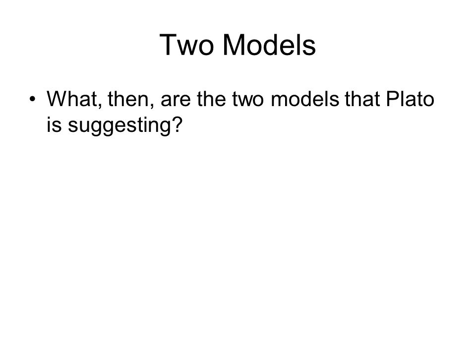 Two Models What, then, are the two models that Plato is suggesting