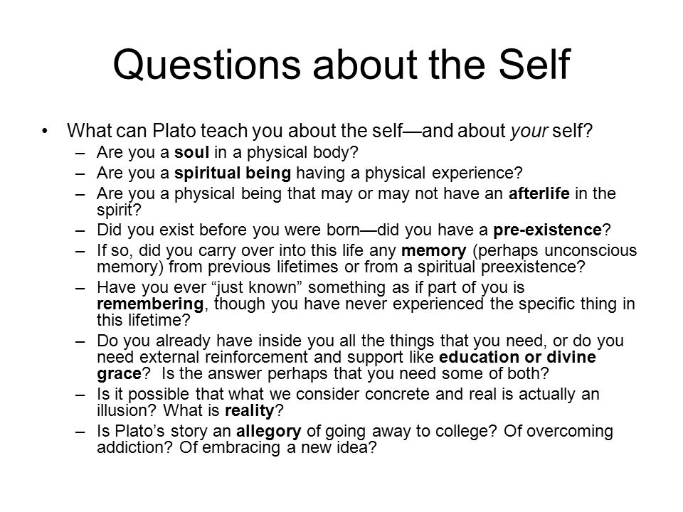 Questions about the Self What can Plato teach you about the self—and about your self.