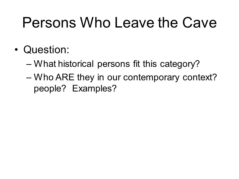 Persons Who Leave the Cave Question: –What historical persons fit this category.