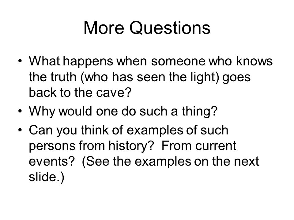 More Questions What happens when someone who knows the truth (who has seen the light) goes back to the cave.