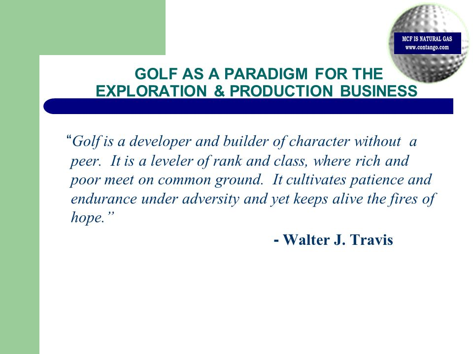 GOLF AS A PARADIGM FOR THE EXPLORATION & PRODUCTION BUSINESS Golf is a developer and builder of character without a peer.