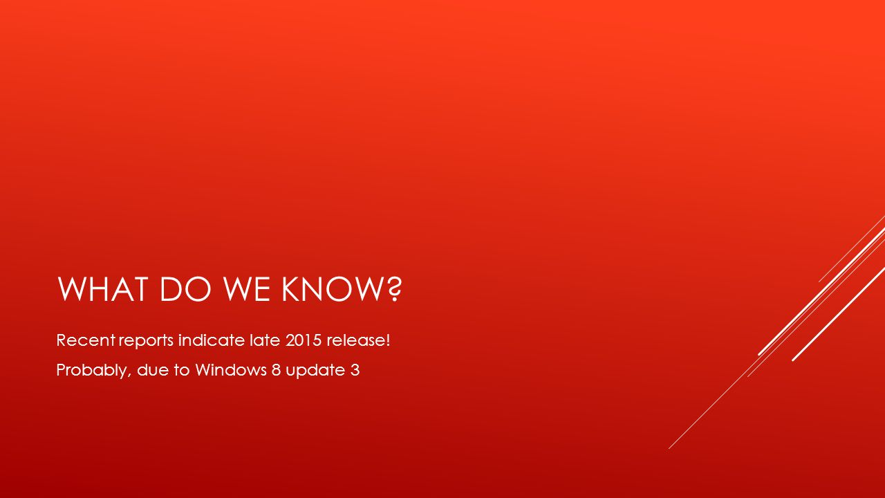 WHAT DO WE KNOW Recent reports indicate late 2015 release! Probably, due to Windows 8 update 3