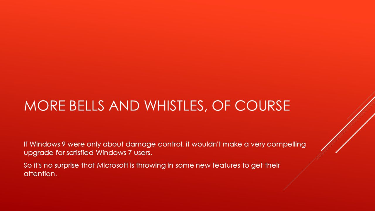 MORE BELLS AND WHISTLES, OF COURSE If Windows 9 were only about damage control, it wouldn t make a very compelling upgrade for satisfied Windows 7 users.