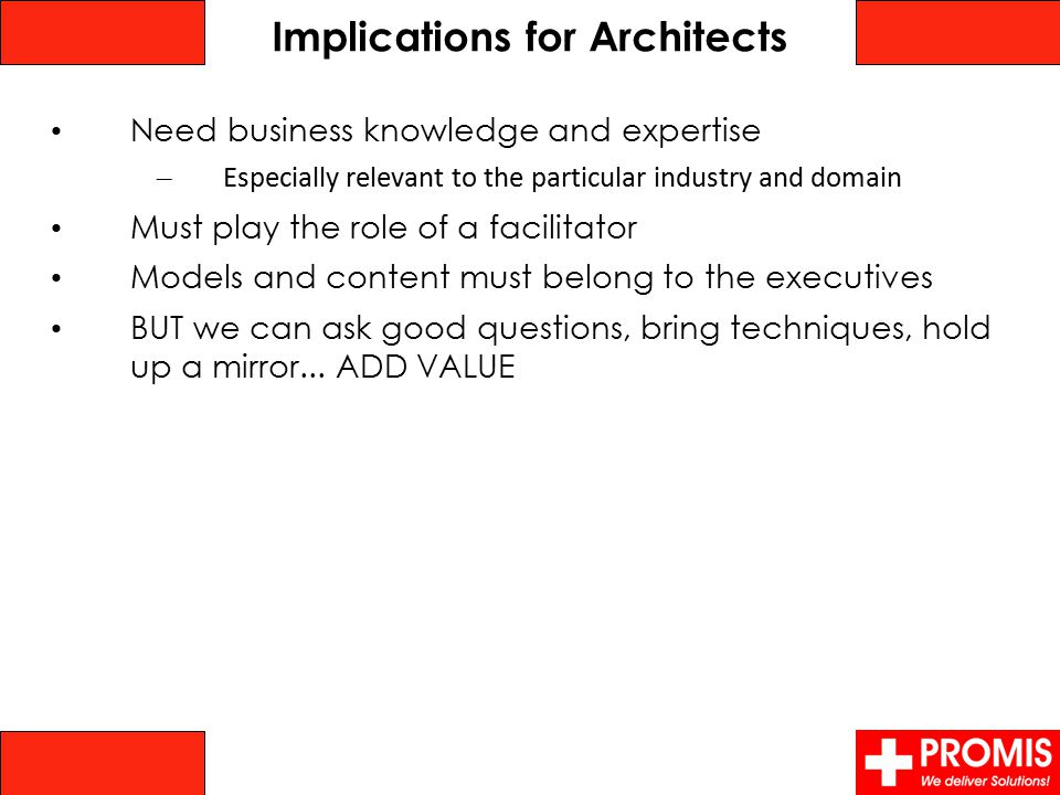 Implications for Architects Need business knowledge and expertise – Especially relevant to the particular industry and domain Must play the role of a facilitator Models and content must belong to the executives BUT we can ask good questions, bring techniques, hold up a mirror...